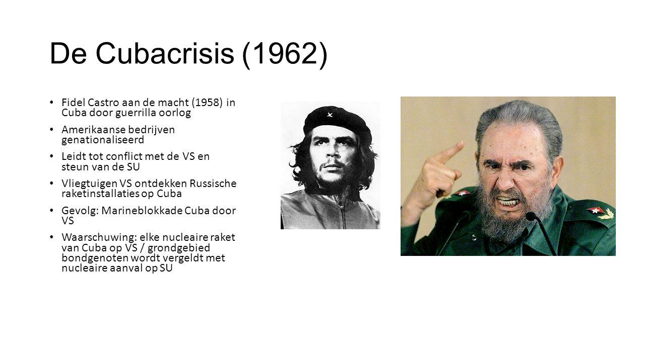 De Cubacrisis (1962) Fidel Castro aan de macht (1958) in Cuba door guerrilla oorlog Amerikaanse bedrijven genationaliseerd Leidt tot conflict met de VS en steun van de SU Vliegtuigen VS ontdekken Russische raketinstallaties op Cuba Gevolg: Marineblokkade Cuba door VS Waarschuwing: elke nucleaire raket van Cuba op VS / grondgebied bondgenoten wordt vergeldt met nucleaire aanval op SU