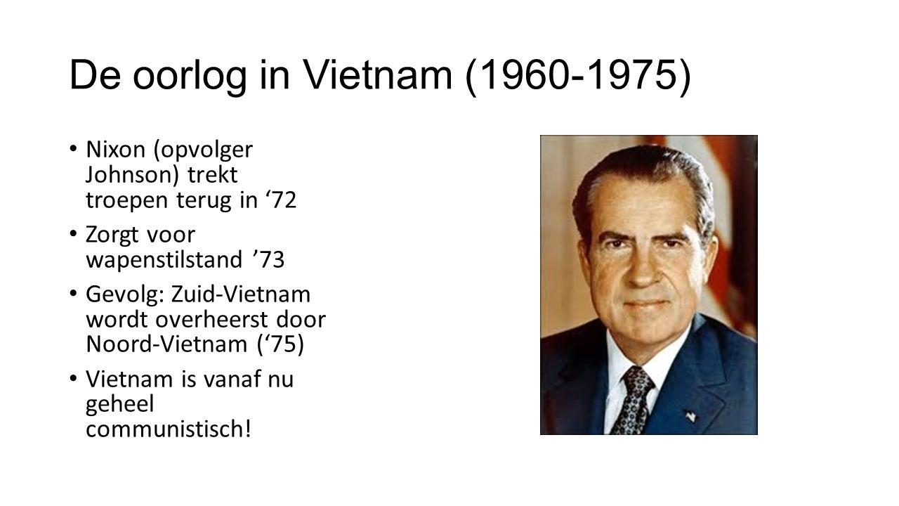 De oorlog in Vietnam (1960-1975) Nixon (opvolger Johnson) trekt troepen terug in '72 Zorgt voor wapenstilstand '73 Gevolg: Zuid-Vietnam wordt overheerst door Noord-Vietnam ('75) Vietnam is vanaf nu geheel communistisch!