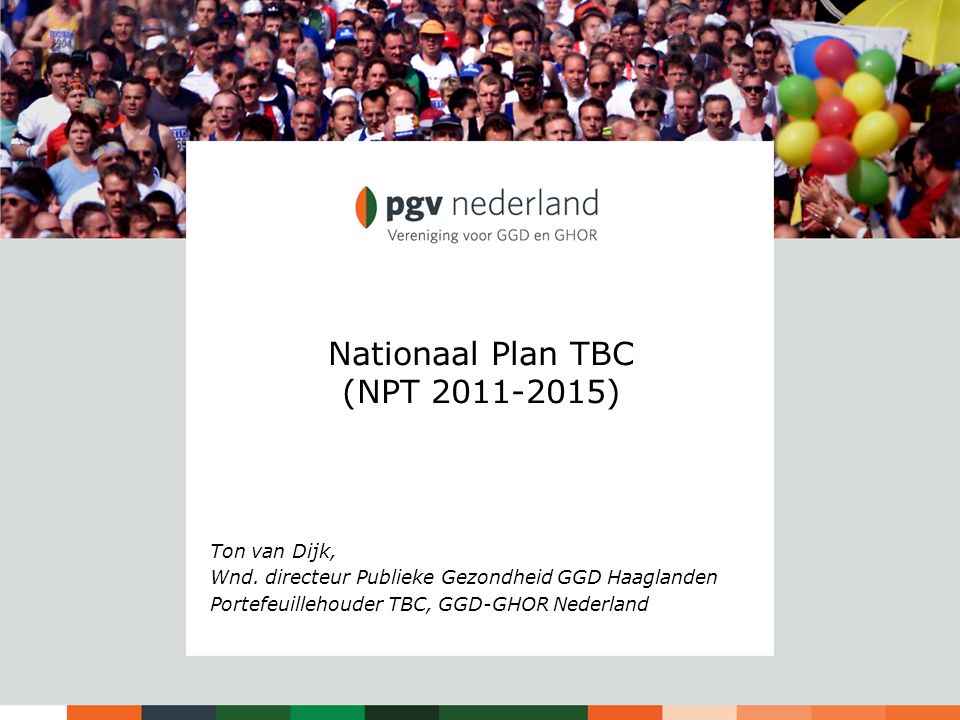 Nationaal Plan TBC (NPT 2011-2015) Ton van Dijk, Wnd. directeur Publieke Gezondheid GGD Haaglanden Portefeuillehouder TBC, GGD-GHOR Nederland