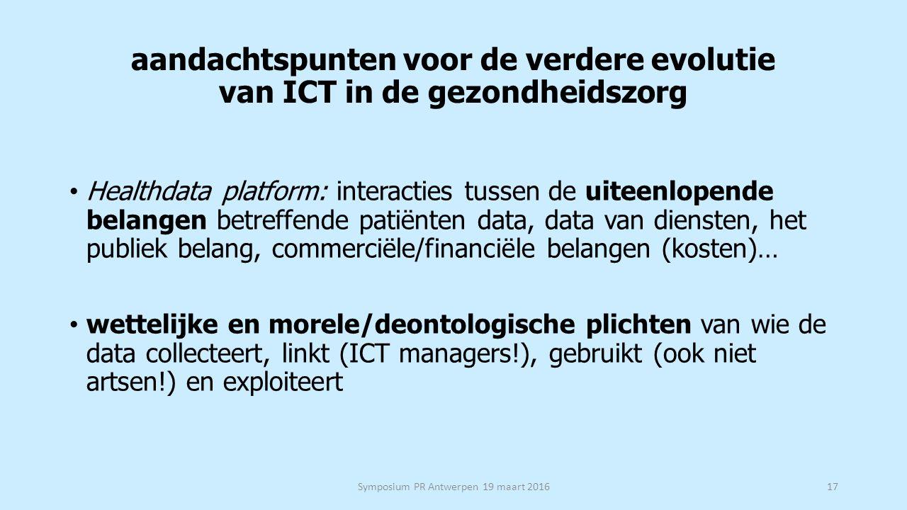 aandachtspunten voor de verdere evolutie van ICT in de gezondheidszorg Healthdata platform: interacties tussen de uiteenlopende belangen betreffende patiënten data, data van diensten, het publiek belang, commerciële/financiële belangen (kosten)… wettelijke en morele/deontologische plichten van wie de data collecteert, linkt (ICT managers!), gebruikt (ook niet artsen!) en exploiteert Symposium PR Antwerpen 19 maart 201617