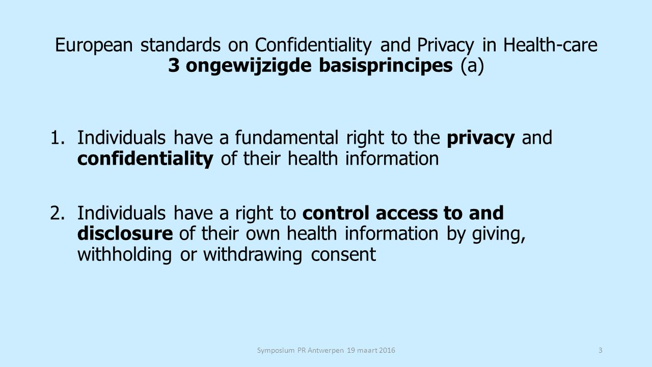 European standards on Confidentiality and Privacy in Health-care 3 ongewijzigde basisprincipes (a) 1.Individuals have a fundamental right to the priva