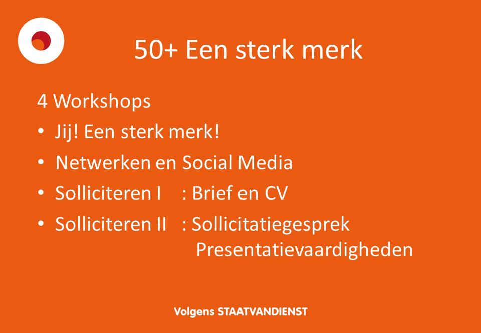 50+ Een sterk merk 4 Workshops Jij! Een sterk merk! Netwerken en Social Media Solliciteren I: Brief en CV Solliciteren II: Sollicitatiegesprek Present
