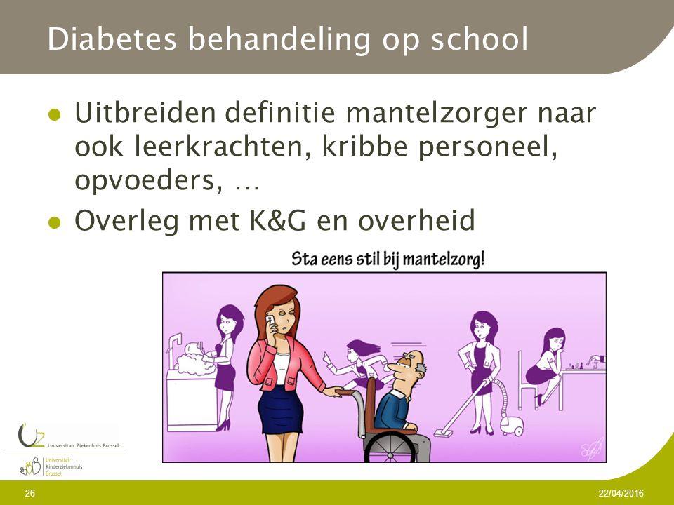 Diabetes behandeling op school Uitbreiden definitie mantelzorger naar ook leerkrachten, kribbe personeel, opvoeders, … Overleg met K&G en overheid 22/04/2016 26
