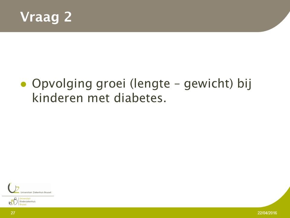 Vraag 2 Opvolging groei (lengte – gewicht) bij kinderen met diabetes. 22/04/2016 27