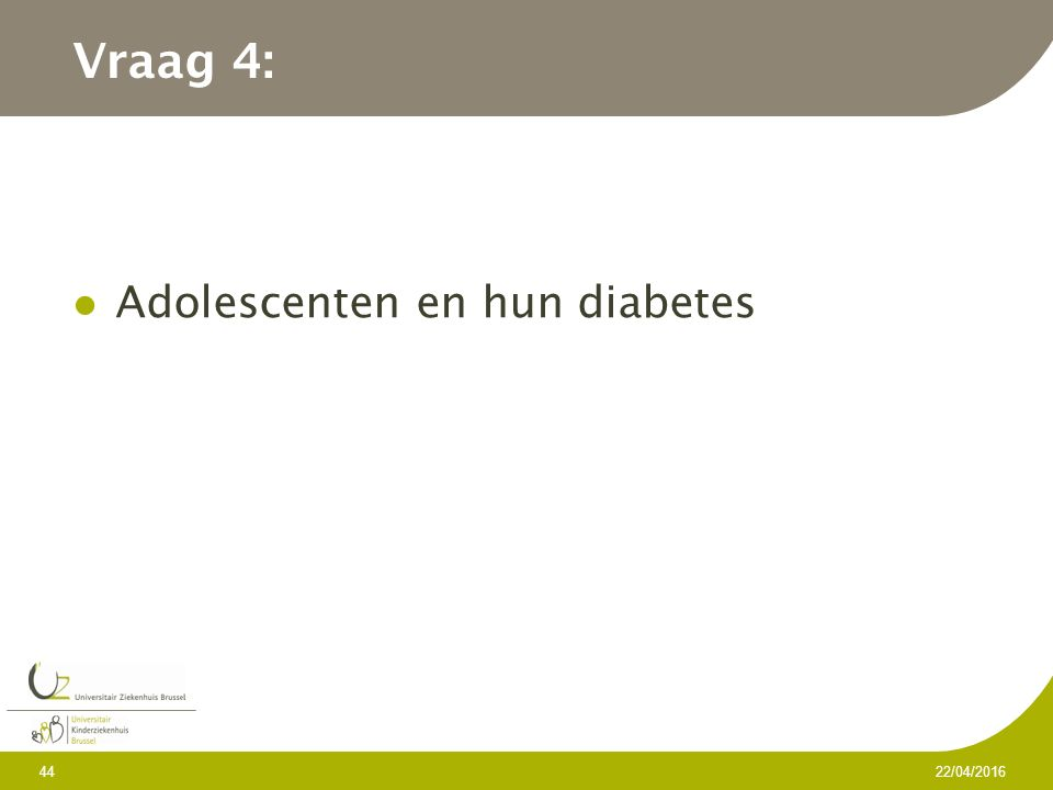 Vraag 4: Adolescenten en hun diabetes 22/04/2016 44
