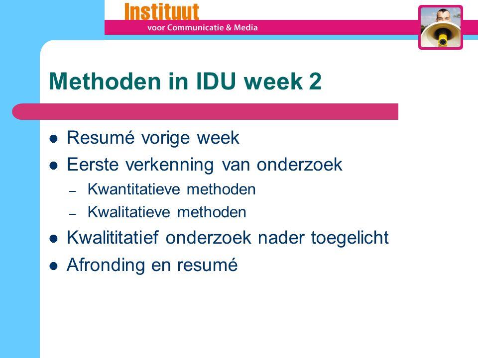 Methoden in IDU week 2 Resumé vorige week Eerste verkenning van onderzoek – Kwantitatieve methoden – Kwalitatieve methoden Kwalititatief onderzoek nader toegelicht Afronding en resumé
