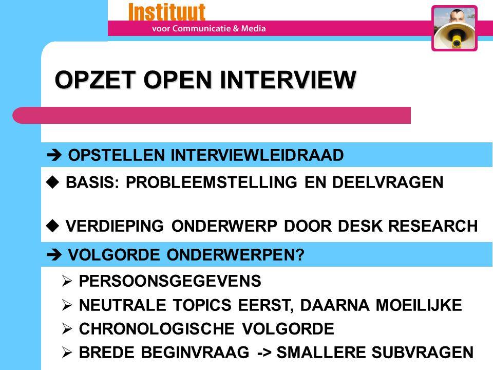 OPZET OPEN INTERVIEW OPZET OPEN INTERVIEW  OPSTELLEN INTERVIEWLEIDRAAD  BASIS: PROBLEEMSTELLING EN DEELVRAGEN  VERDIEPING ONDERWERP DOOR DESK RESEARCH  VOLGORDE ONDERWERPEN.