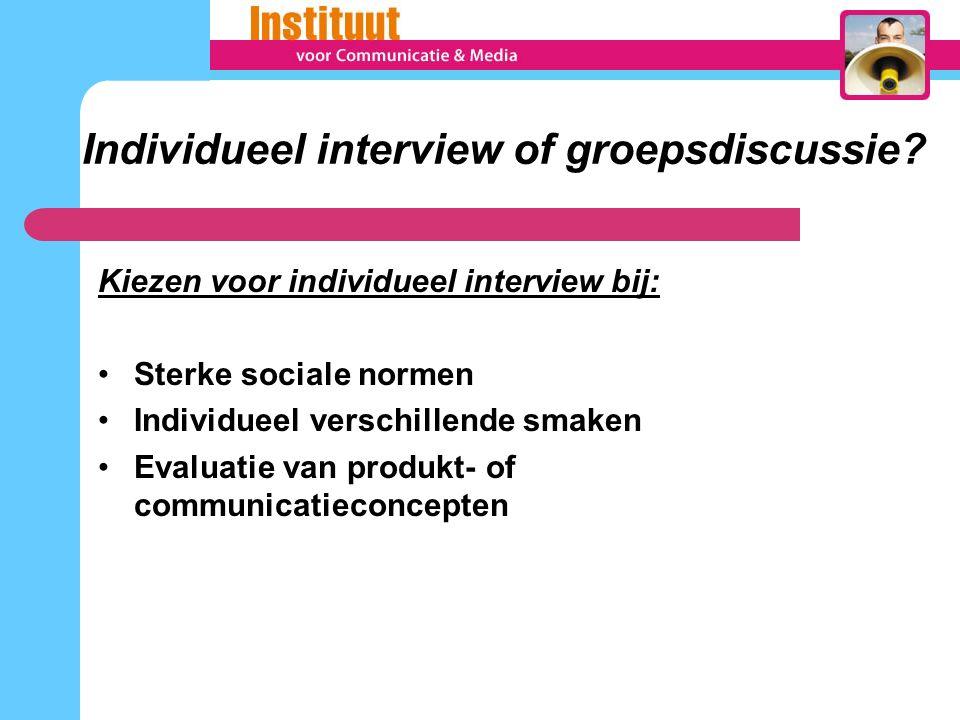 Individueel interview of groepsdiscussie? Kiezen voor individueel interview bij: Sterke sociale normen Individueel verschillende smaken Evaluatie van