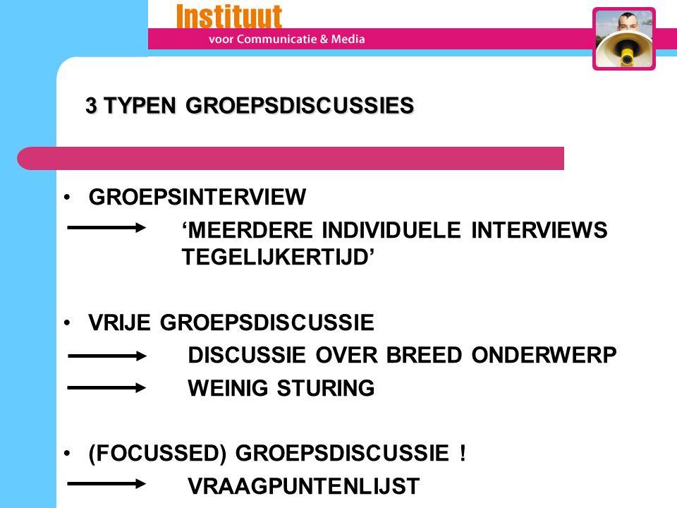 3 TYPEN GROEPSDISCUSSIES 3 TYPEN GROEPSDISCUSSIES GROEPSINTERVIEW 'MEERDERE INDIVIDUELE INTERVIEWS TEGELIJKERTIJD' VRIJE GROEPSDISCUSSIE DISCUSSIE OVER BREED ONDERWERP WEINIG STURING (FOCUSSED) GROEPSDISCUSSIE .