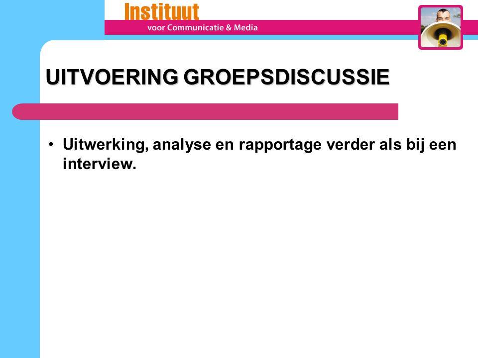 Uitwerking, analyse en rapportage verder als bij een interview. UITVOERING GROEPSDISCUSSIE UITVOERING GROEPSDISCUSSIE