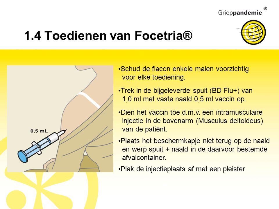 1.4 Toedienen van Focetria® Schud de flacon enkele malen voorzichtig voor elke toediening. Dien het vaccin toe d.m.v. een intramusculaire injectie in