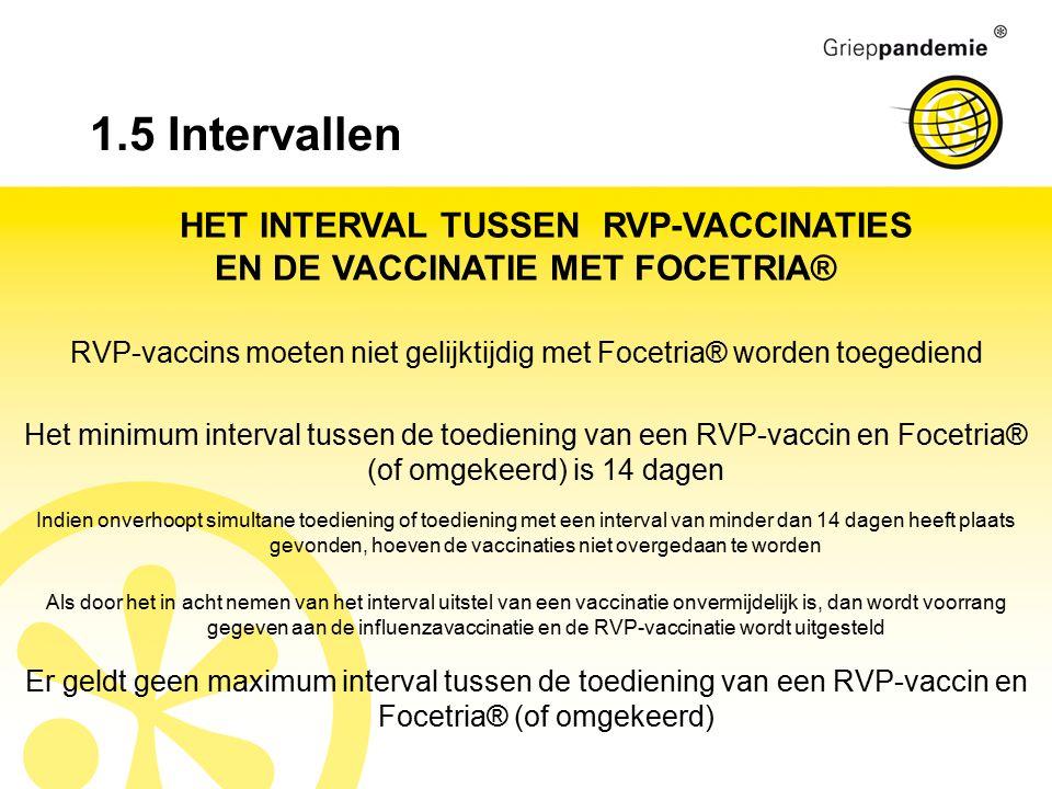 1.5 Intervallen HET INTERVAL TUSSEN RVP-VACCINATIES EN DE VACCINATIE MET FOCETRIA® RVP-vaccins moeten niet gelijktijdig met Focetria® worden toegediend Het minimum interval tussen de toediening van een RVP-vaccin en Focetria® (of omgekeerd) is 14 dagen Er geldt geen maximum interval tussen de toediening van een RVP-vaccin en Focetria® (of omgekeerd) Indien onverhoopt simultane toediening of toediening met een interval van minder dan 14 dagen heeft plaats gevonden, hoeven de vaccinaties niet overgedaan te worden Als door het in acht nemen van het interval uitstel van een vaccinatie onvermijdelijk is, dan wordt voorrang gegeven aan de influenzavaccinatie en de RVP-vaccinatie wordt uitgesteld