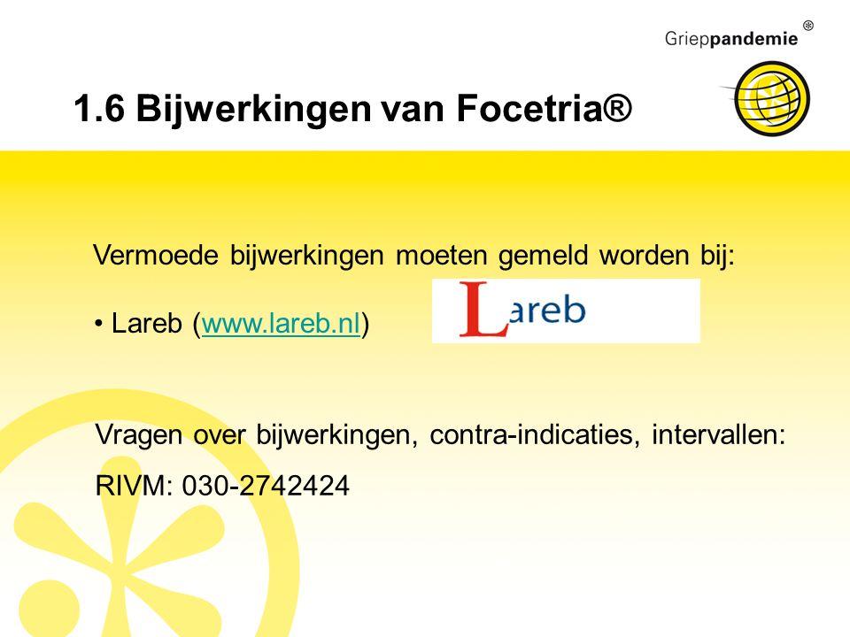 1.6 Bijwerkingen van Focetria® Vermoede bijwerkingen moeten gemeld worden bij: Lareb (www.lareb.nl)www.lareb.nl Vragen over bijwerkingen, contra-indicaties, intervallen: RIVM: 030-2742424