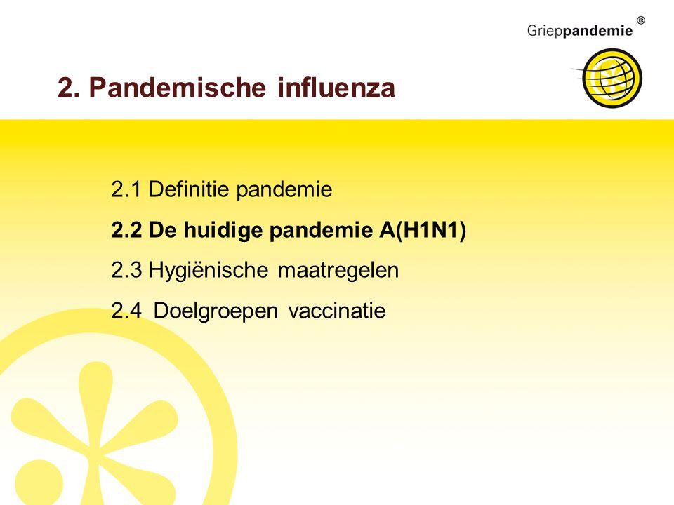 2. Pandemische influenza 2.1 Definitie pandemie 2.2 De huidige pandemie A(H1N1) 2.3 Hygiënische maatregelen 2.4Doelgroepen vaccinatie