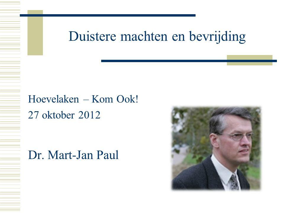 Duistere machten en bevrijding Hoevelaken – Kom Ook! 27 oktober 2012 Dr. Mart-Jan Paul