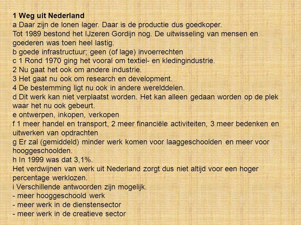 1 Weg uit Nederland a Daar zijn de lonen lager. Daar is de productie dus goedkoper.