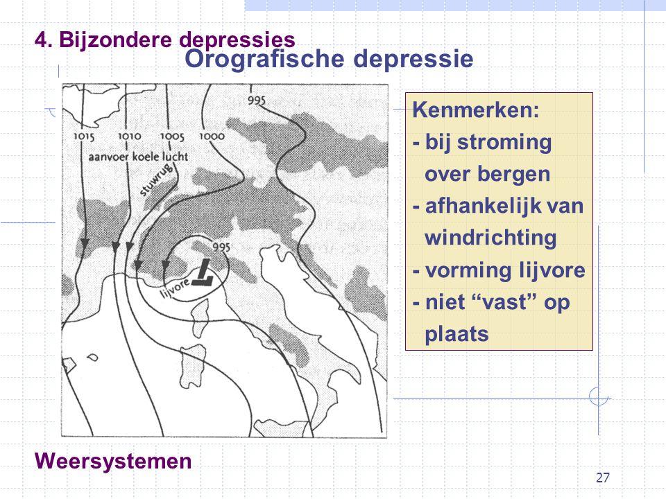 27 Weersystemen Orografische depressie 4. Bijzondere depressies Kenmerken: - bij stroming over bergen - afhankelijk van windrichting - vorming lijvore