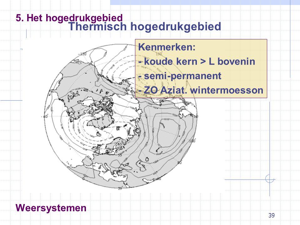 39 Weersystemen Thermisch hogedrukgebied 5. Het hogedrukgebied Kenmerken: - koude kern > L bovenin - semi-permanent - ZO Aziat. wintermoesson