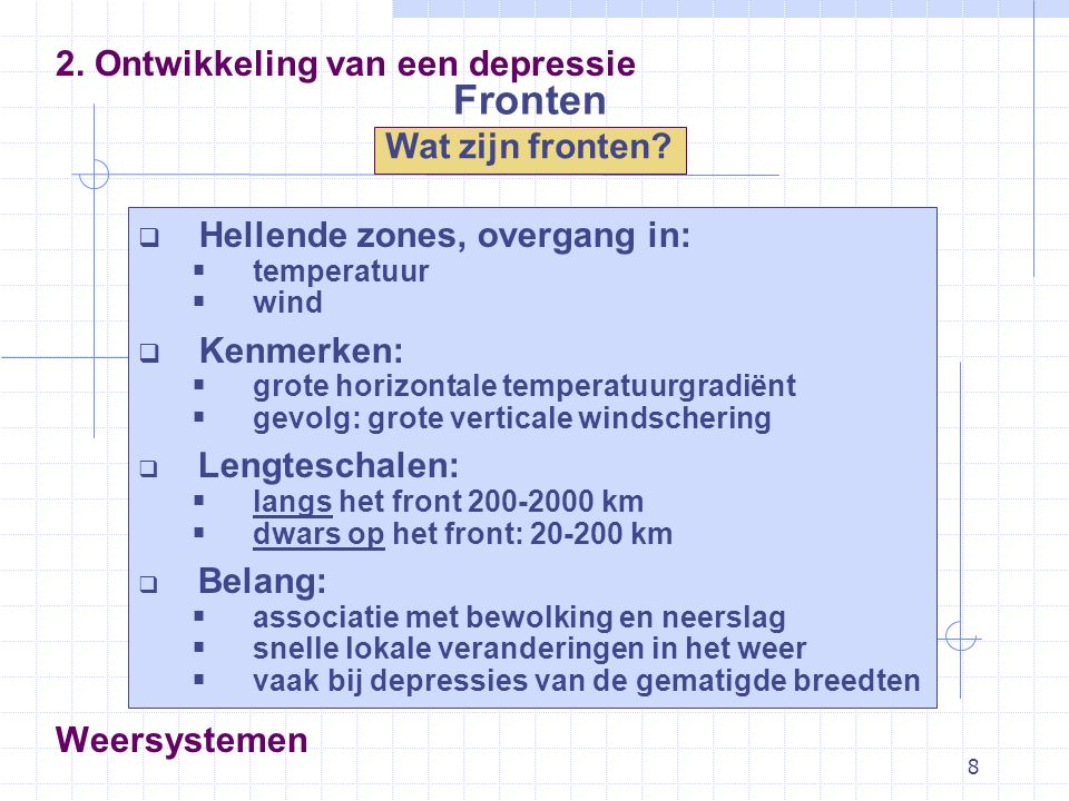 8 Fronten 2. Ontwikkeling van een depressie Wat zijn fronten? Weersystemen  Hellende zones, overgang in:  temperatuur  wind  Kenmerken:  grote ho