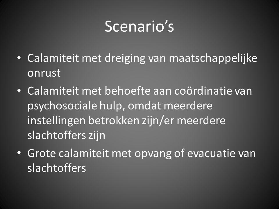 Scenario's Calamiteit met dreiging van maatschappelijke onrust Calamiteit met behoefte aan coördinatie van psychosociale hulp, omdat meerdere instellingen betrokken zijn/er meerdere slachtoffers zijn Grote calamiteit met opvang of evacuatie van slachtoffers