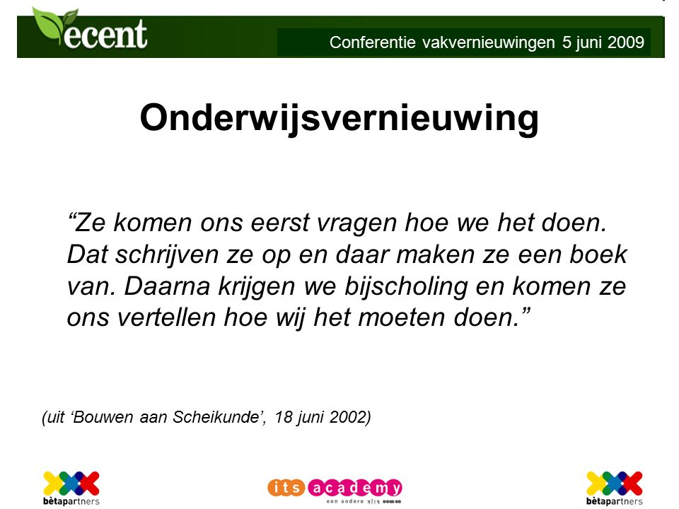 Conferentie vakvernieuwingen 5 juni 2009 Onderwijsvernieuwing Ze komen ons eerst vragen hoe we het doen.