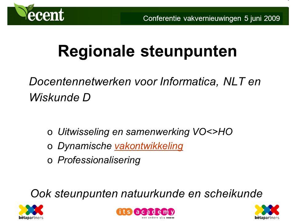 Conferentie vakvernieuwingen 5 juni 2009 Regionale steunpunten Docentennetwerken voor Informatica, NLT en Wiskunde D o Uitwisseling en samenwerking VO<>HO o Dynamische vakontwikkelingvakontwikkeling o Professionalisering Ook steunpunten natuurkunde en scheikunde