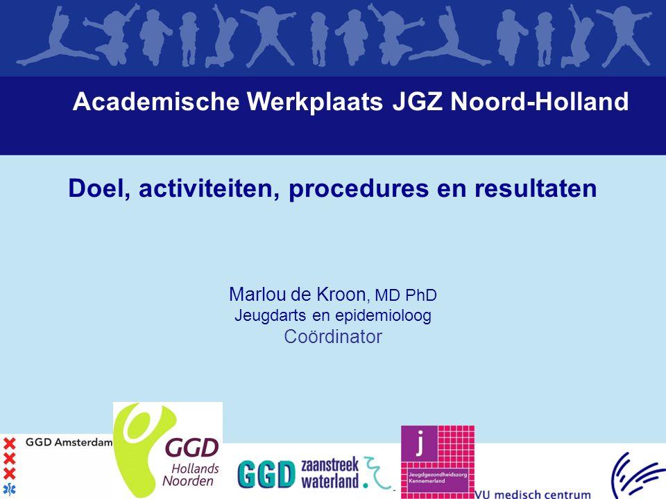 Academische Werkplaats JGZ Noord-Holland Doel, activiteiten, procedures en resultaten Marlou de Kroon, MD PhD Jeugdarts en epidemioloog Coördinator