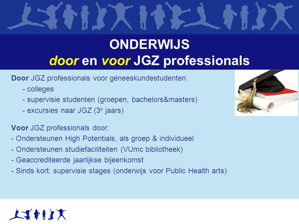 ONDERWIJS door en voor JGZ professionals Door JGZ professionals voor geneeskundestudenten - colleges - supervisie studenten (groepen, bachelors&masters) - excursies naar JGZ (3 e jaars) Voor JGZ professionals door: - Ondersteunen High Potentials, als groep & individueel - Ondersteunen studiefaciliteiten (VUmc bibliotheek) - Geaccrediteerde jaarlijkse bijeenkomst - Sinds kort: supervisie stages (onderwijs voor Public Health arts)