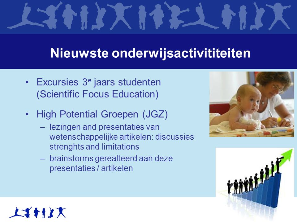 Nieuwste onderwijsactivititeiten Excursies 3 e jaars studenten (Scientific Focus Education) High Potential Groepen (JGZ) –lezingen and presentaties van wetenschappelijke artikelen: discussies strenghts and limitations –brainstorms gerealteerd aan deze presentaties / artikelen