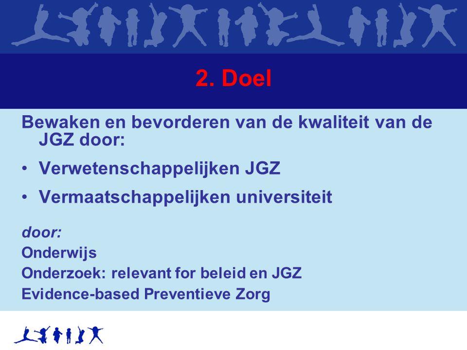 2. Doel Bewaken en bevorderen van de kwaliteit van de JGZ door: Verwetenschappelijken JGZ Vermaatschappelijken universiteit door: Onderwijs Onderzoek: