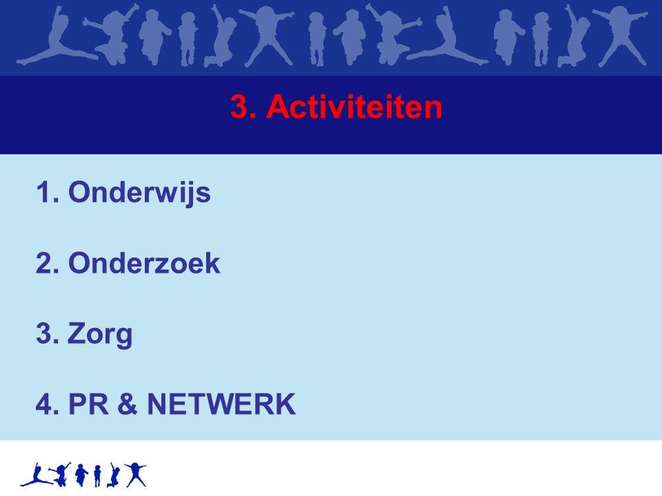 3. Activiteiten 1. Onderwijs 2. Onderzoek 3. Zorg 4. PR & NETWERK
