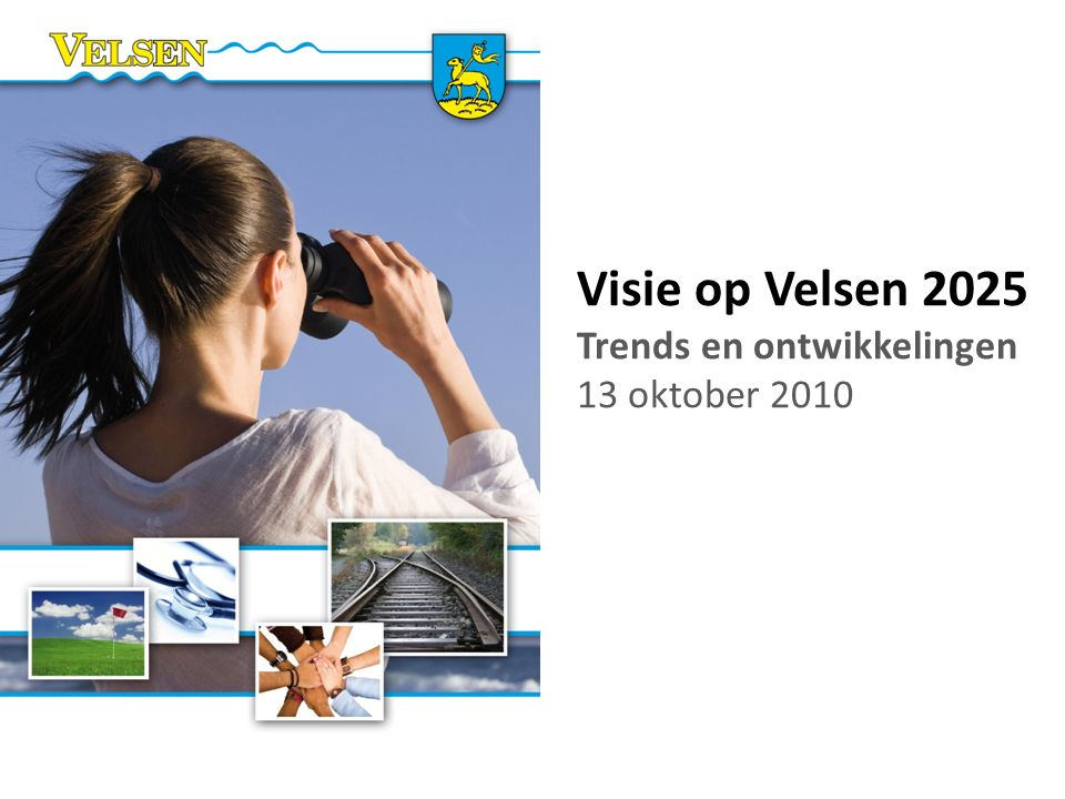 Met oog voor de toekomst Visie op Velsen 2025 Trends en ontwikkelingen 13 oktober 2010