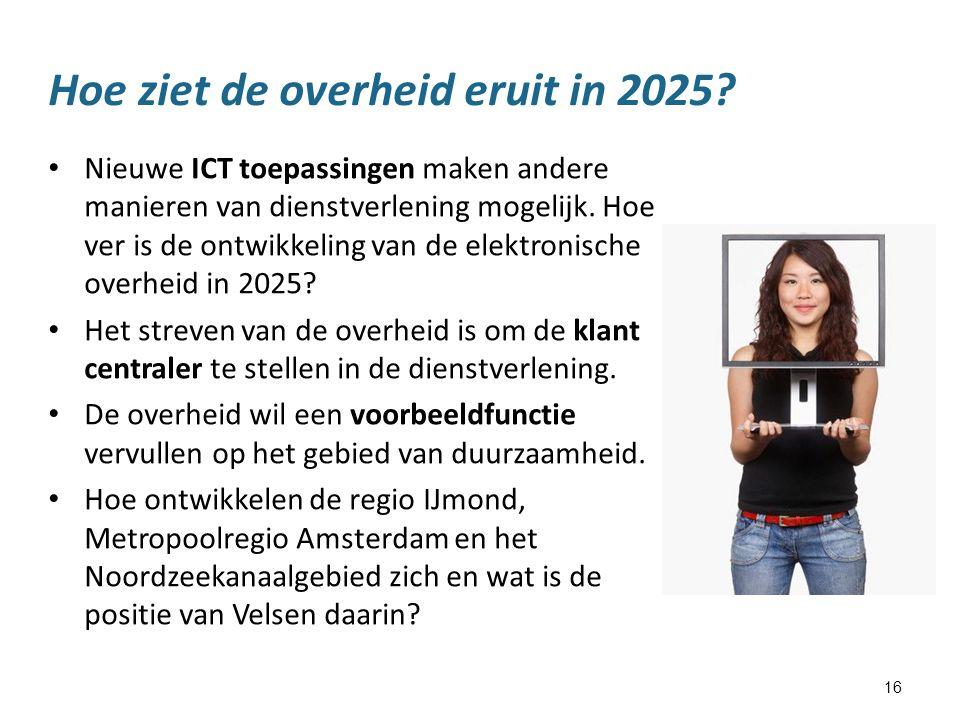 16 Hoe ziet de overheid eruit in 2025? Nieuwe ICT toepassingen maken andere manieren van dienstverlening mogelijk. Hoe ver is de ontwikkeling van de e