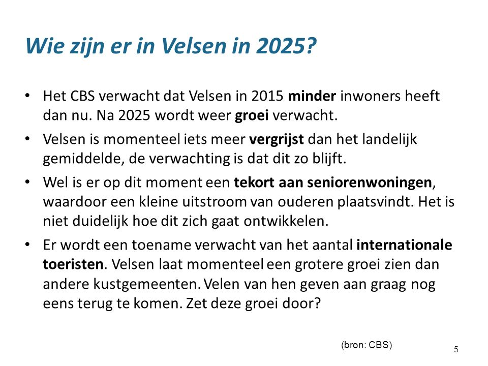 5 Wie zijn er in Velsen in 2025? Het CBS verwacht dat Velsen in 2015 minder inwoners heeft dan nu. Na 2025 wordt weer groei verwacht. Velsen is moment