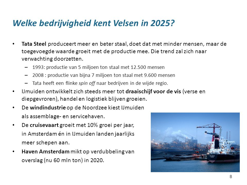 8 Welke bedrijvigheid kent Velsen in 2025? Tata Steel produceert meer en beter staal, doet dat met minder mensen, maar de toegevoegde waarde groeit me