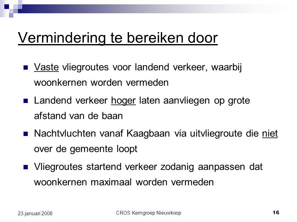 CROS Kerngroep Nieuwkoop16 23 januari 2008 Vermindering te bereiken door Vaste vliegroutes voor landend verkeer, waarbij woonkernen worden vermeden La