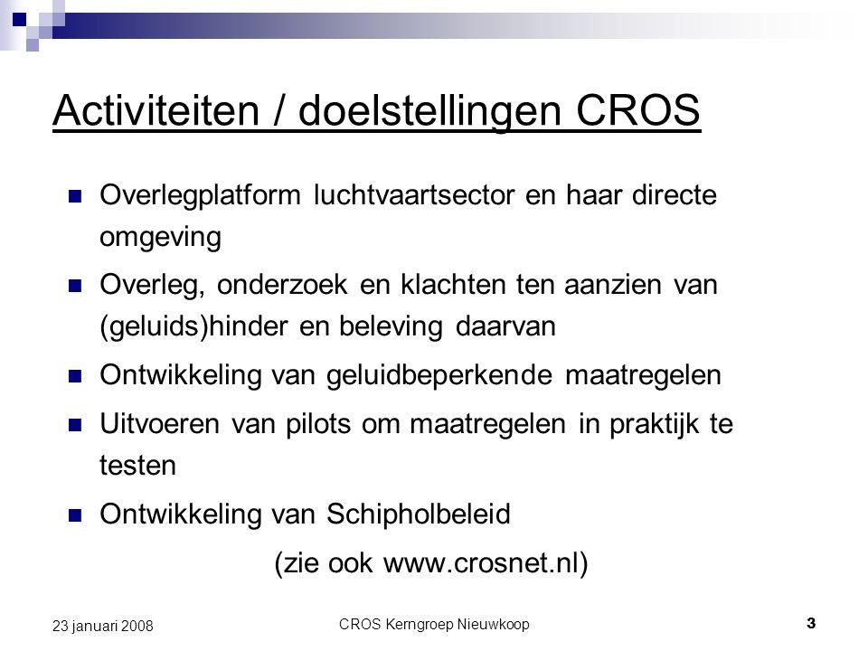 CROS Kerngroep Nieuwkoop3 23 januari 2008 Activiteiten / doelstellingen CROS Overlegplatform luchtvaartsector en haar directe omgeving Overleg, onderzoek en klachten ten aanzien van (geluids)hinder en beleving daarvan Ontwikkeling van geluidbeperkende maatregelen Uitvoeren van pilots om maatregelen in praktijk te testen Ontwikkeling van Schipholbeleid (zie ook www.crosnet.nl)