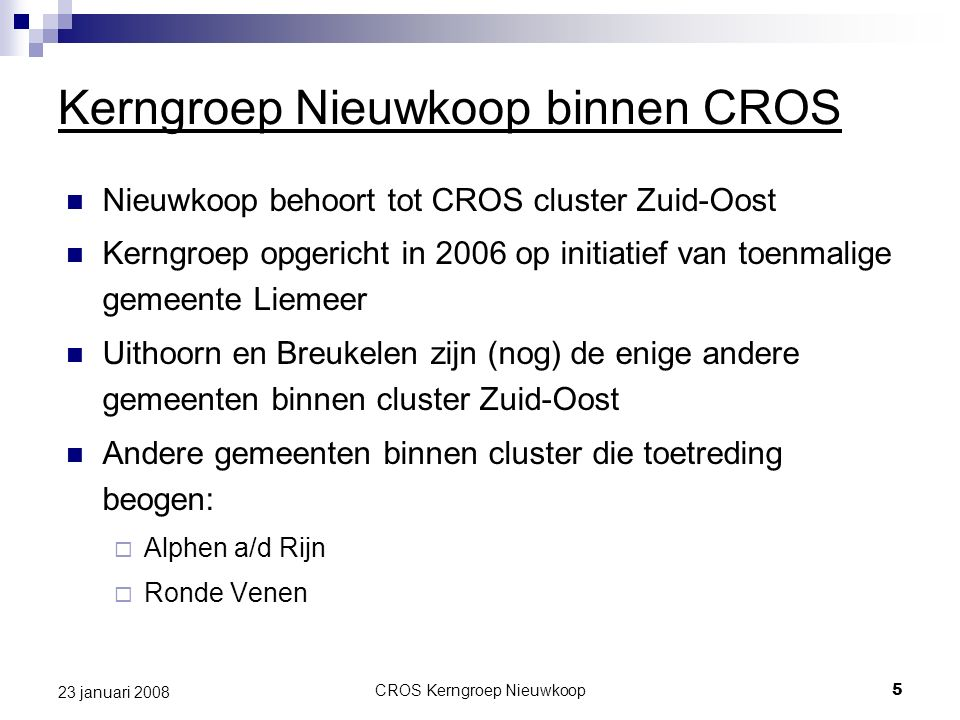 CROS Kerngroep Nieuwkoop5 23 januari 2008 Kerngroep Nieuwkoop binnen CROS Nieuwkoop behoort tot CROS cluster Zuid-Oost Kerngroep opgericht in 2006 op