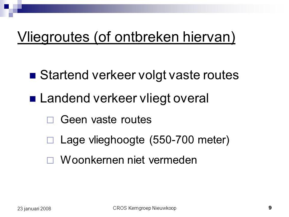 CROS Kerngroep Nieuwkoop9 23 januari 2008 Vliegroutes (of ontbreken hiervan) Startend verkeer volgt vaste routes Landend verkeer vliegt overal  Geen vaste routes  Lage vlieghoogte (550-700 meter)  Woonkernen niet vermeden