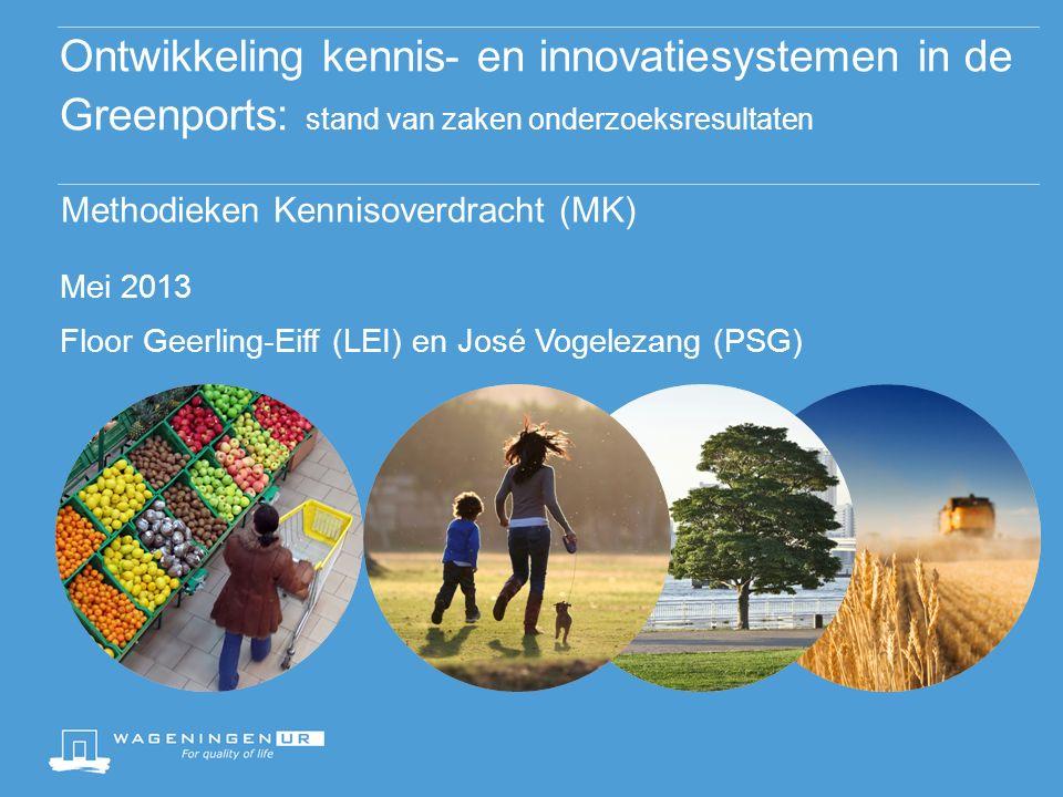 Ontwikkeling kennis- en innovatiesystemen in de Greenports: stand van zaken onderzoeksresultaten Methodieken Kennisoverdracht (MK) Mei 2013 Floor Geerling-Eiff (LEI) en José Vogelezang (PSG)