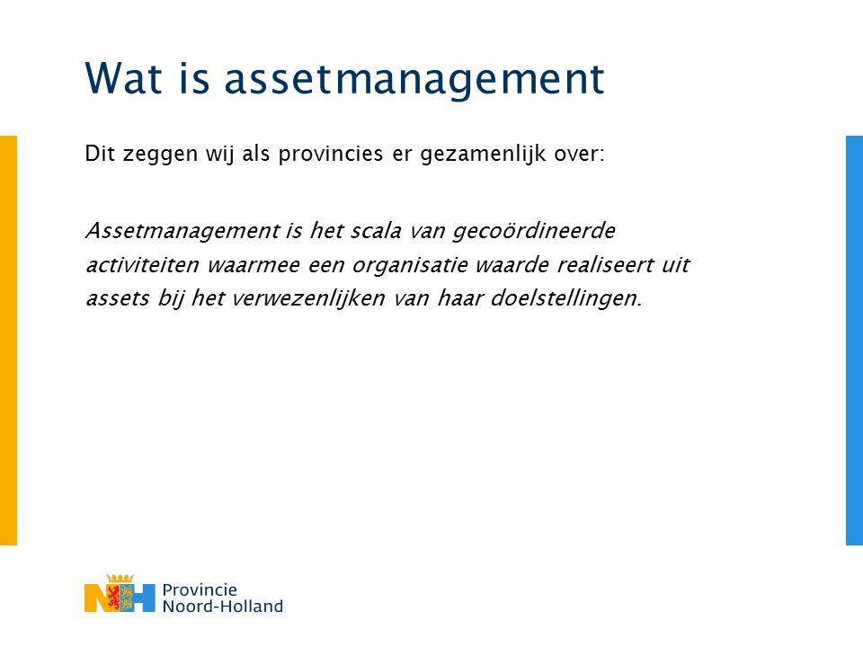 Wat is assetmanagement Dit zeggen wij als provincies er gezamenlijk over: Assetmanagement is het scala van gecoördineerde activiteiten waarmee een org