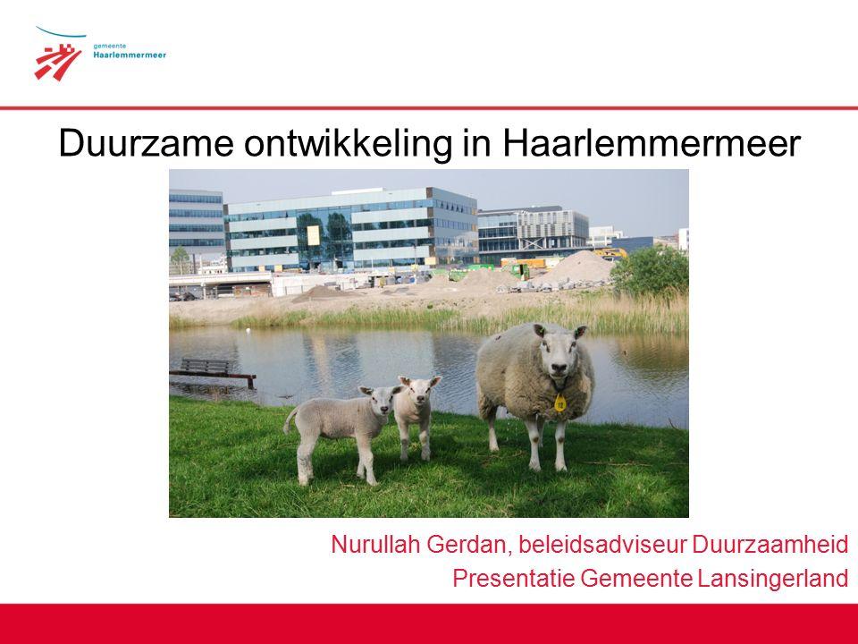 Duurzame ontwikkeling in Haarlemmermeer Nurullah Gerdan, beleidsadviseur Duurzaamheid Presentatie Gemeente Lansingerland