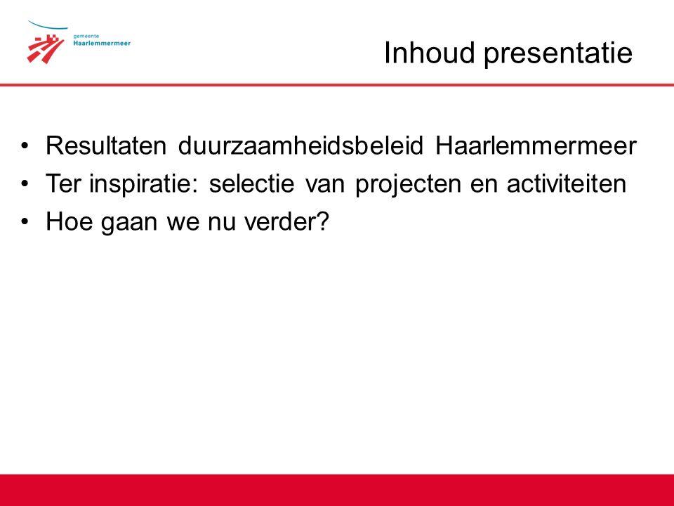 Inhoud presentatie Resultaten duurzaamheidsbeleid Haarlemmermeer Ter inspiratie: selectie van projecten en activiteiten Hoe gaan we nu verder
