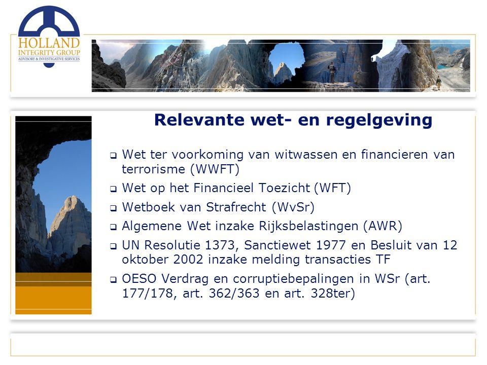 Relevante wet- en regelgeving  Wet ter voorkoming van witwassen en financieren van terrorisme (WWFT)  Wet op het Financieel Toezicht (WFT)  Wetboek van Strafrecht (WvSr)  Algemene Wet inzake Rijksbelastingen (AWR)  UN Resolutie 1373, Sanctiewet 1977 en Besluit van 12 oktober 2002 inzake melding transacties TF  OESO Verdrag en corruptiebepalingen in WSr (art.