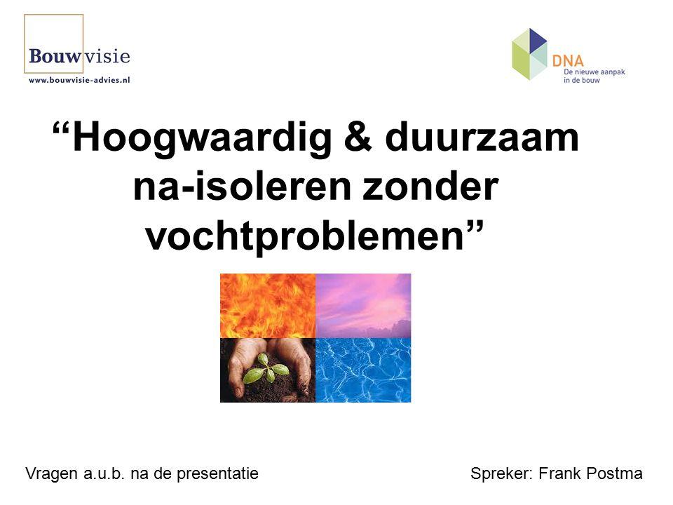 Hoogwaardig & duurzaam na-isoleren zonder vochtproblemen Spreker: Frank PostmaVragen a.u.b.