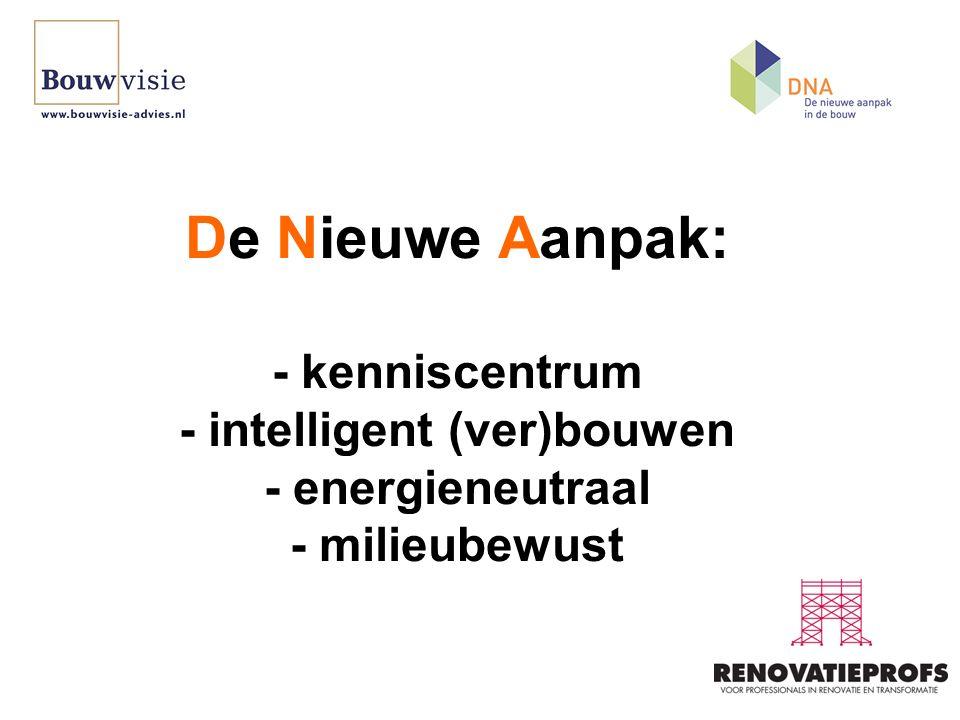 De Nieuwe Aanpak: - kenniscentrum - intelligent (ver)bouwen - energieneutraal - milieubewust