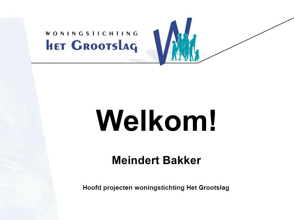 Welkom! Meindert Bakker Hoofd projecten woningstichting Het Grootslag