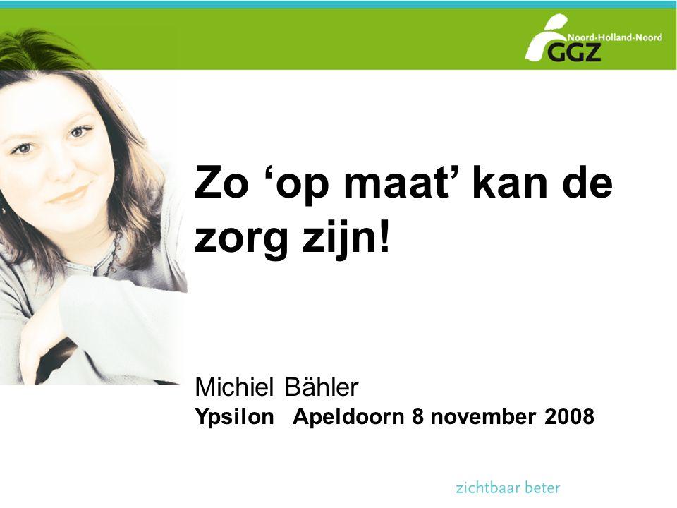 Zo 'op maat' kan de zorg zijn! Michiel Bähler Ypsilon Apeldoorn 8 november 2008