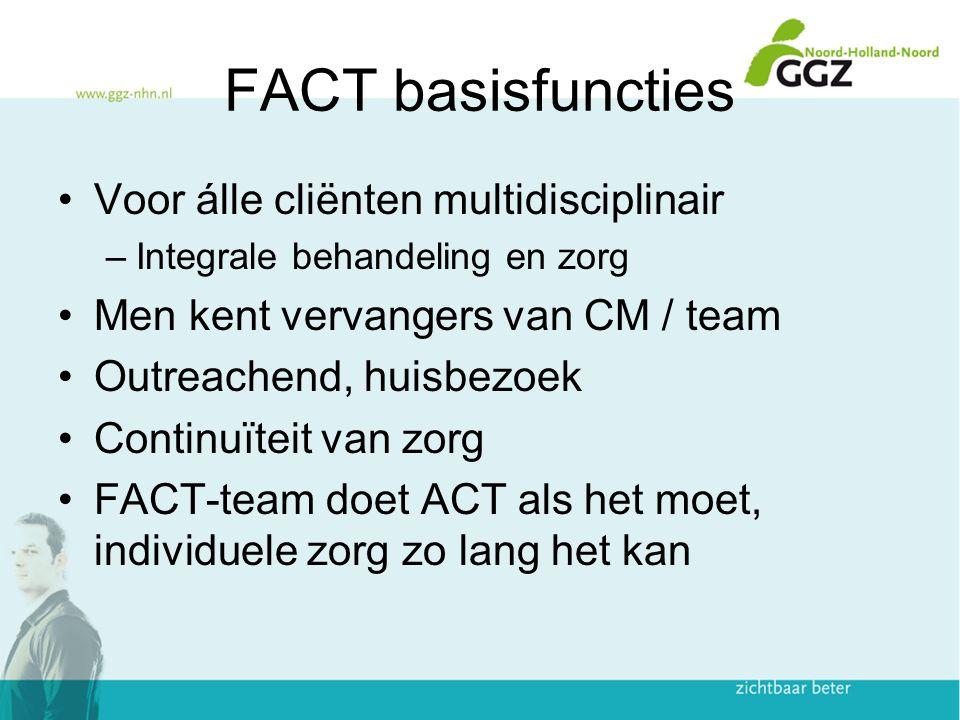 FACT basisfuncties Voor álle cliënten multidisciplinair –Integrale behandeling en zorg Men kent vervangers van CM / team Outreachend, huisbezoek Conti