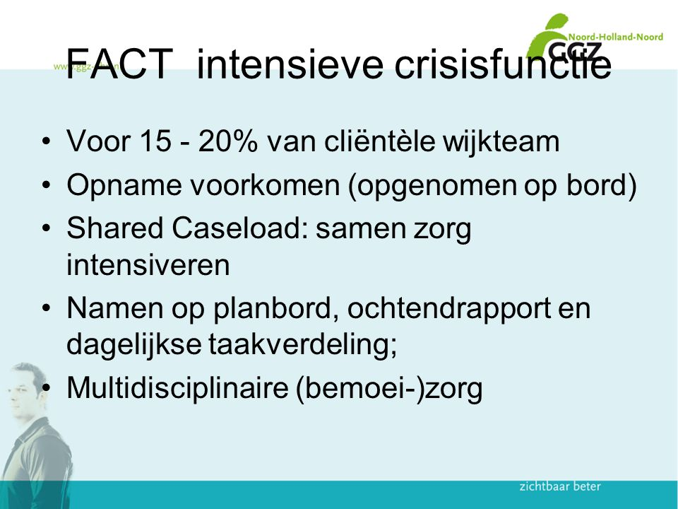 FACT intensieve crisisfunctie Voor 15 - 20% van cliëntèle wijkteam Opname voorkomen (opgenomen op bord) Shared Caseload: samen zorg intensiveren Namen